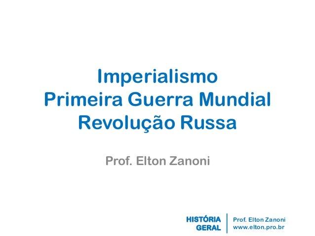 Prof. Elton Zanoni  www.elton.pro.br  HISTÓRIA  GERAL  Imperialismo Primeira Guerra Mundial Revolução Russa  Prof. Elton Z...