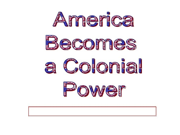 America<br />Becomes <br />a Colonial<br />Power<br />