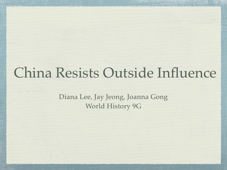 China Resists Outside Influence       Diana Lee, Jay Jeong, Joanna Gong              World History 9G
