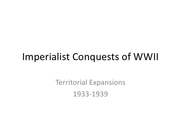 Imperialist Conquests of WWII         Territorial Expansions              1933-1939