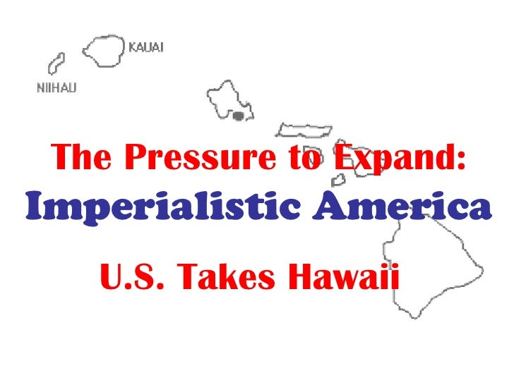 The Pressure to Expand:   Imperialistic America U.S. Takes Hawaii