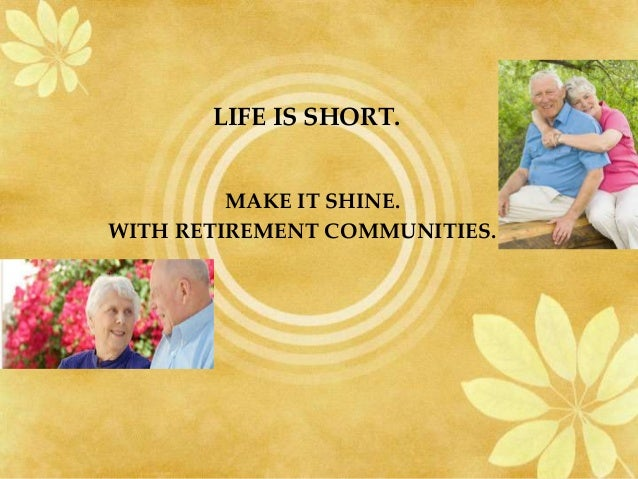 LIFE IS SHORT.         MAKE IT SHINE.WITH RETIREMENT COMMUNITIES.
