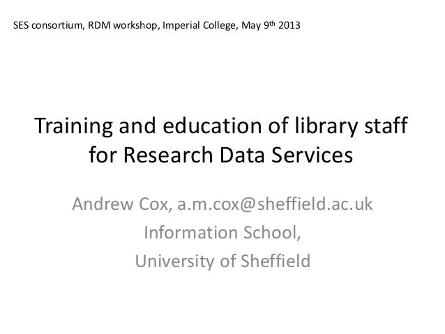Training and education of library staff for Research Data Services Andrew Cox, a.m.cox@sheffield.ac.uk Information School,...