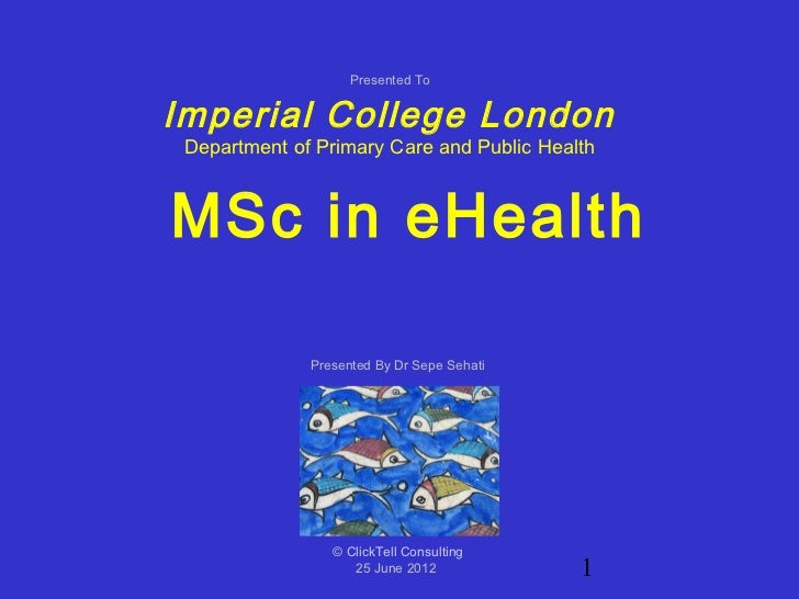 Presented ToImperial College London Department of Primary Care and Public HealthMSc in eHealth              Presented By D...