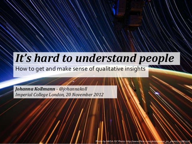 It's hard to understand peopleHow to get and make sense of qualitative insightsJohanna Kollmann - @johannakollImperial Col...