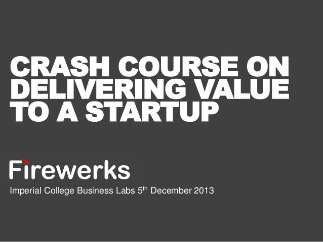 CRASH COURSE ON DELIVERING VALUE TO A STARTUP Imperial College Business Labs 5th December 2013