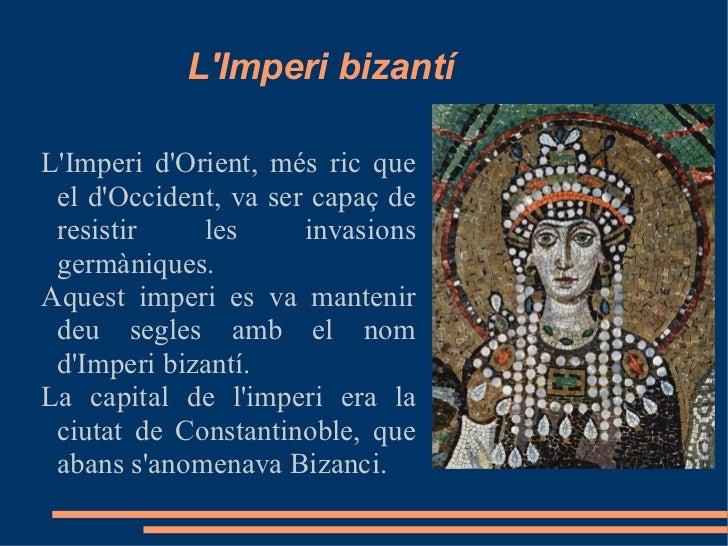 LImperi bizantíLImperi dOrient, més ric que el dOccident, va ser capaç de resistir    les      invasions germàniques.Aques...