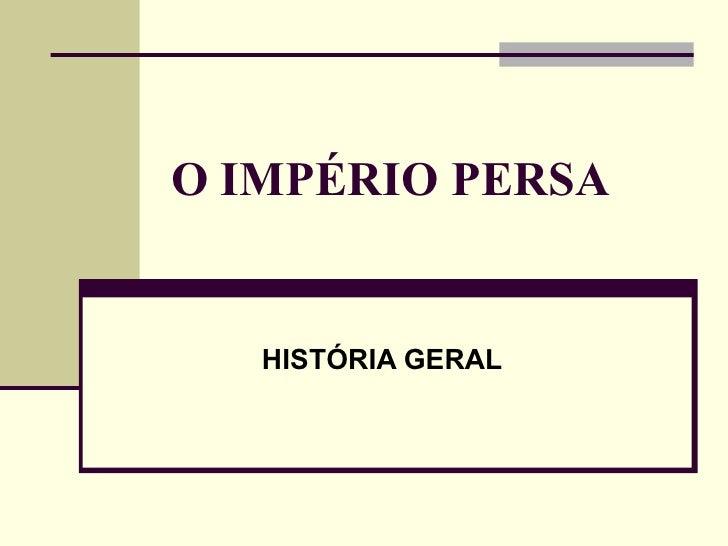 O IMPÉRIO PERSA HISTÓRIA GERAL