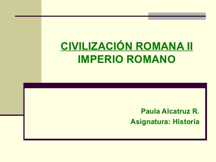 CIVILIZACIÓN ROMANA I I IMPERIO ROMANO Paula Alcatruz R. Asignatura:  Historia