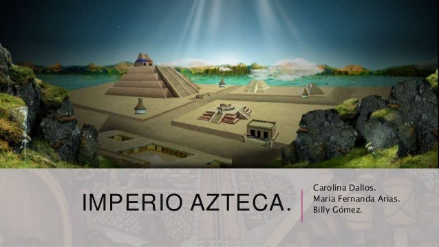 IMPERIO AZTECA. Carolina Dallos. Maria Fernanda Arias. Billy Gómez.