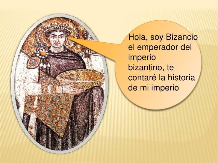 Hola, soy Bizancio el emperador del imperio bizantino, te contaré la historia de mi imperio