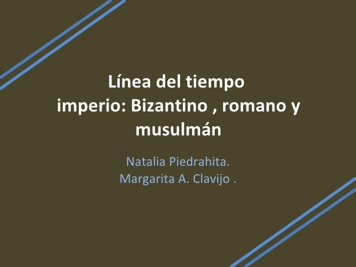 Línea del tiempo  imperio: Bizantino , romano y musulmán Natalia Piedrahita. Margarita A. Clavijo .