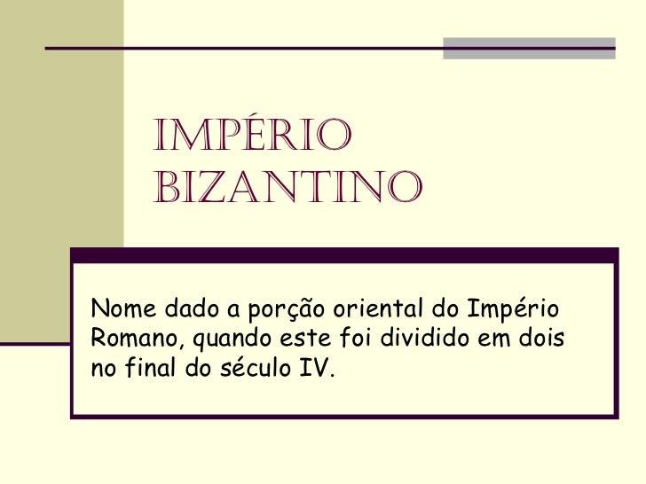 ImpérIo     BIzantInoNome dado a porção oriental do ImpérioRomano, quando este foi dividido em doisno final do século IV.