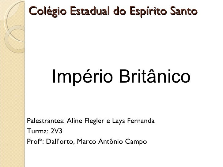 Colégio Estadual do Espírito Santo  <ul><li>Império Britânico </li></ul><ul><li>Palestrantes: Aline Flegler e Lays Fernand...