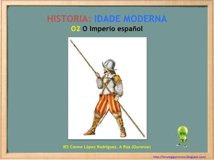 HISTORIA:   IDADE MODERNA O2  O Imperio español http://forumgigurrorum.blogspot.com/   IES Cosme López Rodríguez. A Rúa (O...