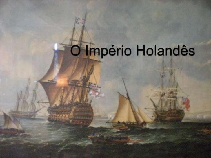    Os Holandeses iniciaram a sua expansão marítima no    Séc.XVI. Durante os primeiros 50 anos do Séc.XVII ,    a ascensã...
