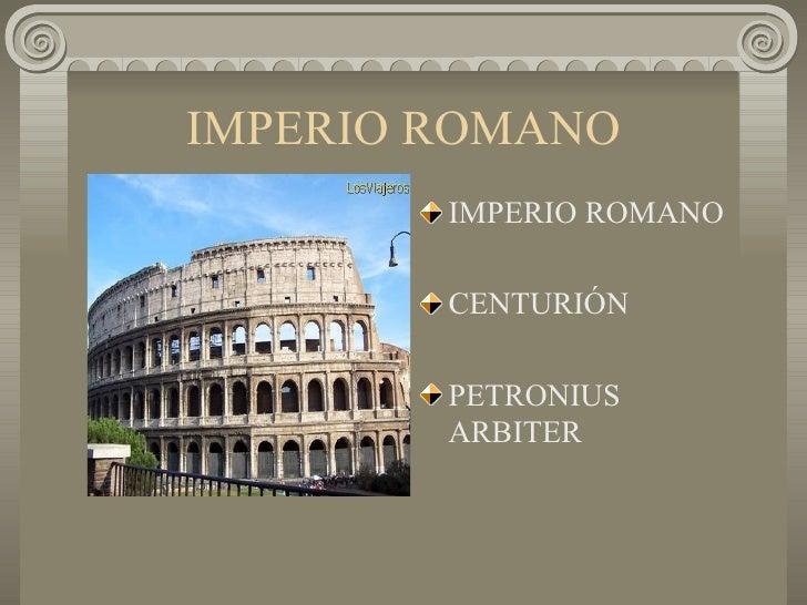 IMPERIO ROMANO <ul><li>IMPERIO ROMANO </li></ul><ul><li>CENTURIÓN </li></ul><ul><li>PETRONIUS ARBITER </li></ul>