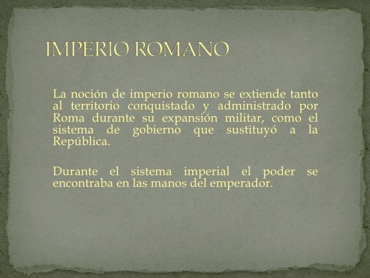 La noción de imperio romano se extiende tantoal territorio conquistado y administrado porRoma durante su expansión militar...