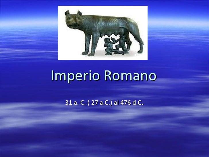 Imperio Romano 31 a. C. ( 27 a.C.) al 476 d.C .