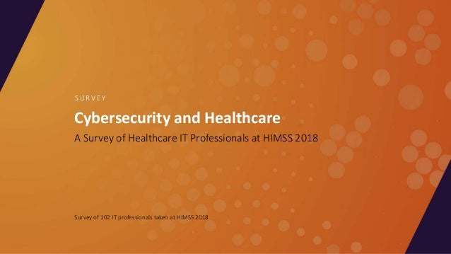 Cybersecurity and Healthcare A Survey of Healthcare IT Professionals at HIMSS 2018 S U R V E Y Survey of 102 IT profession...