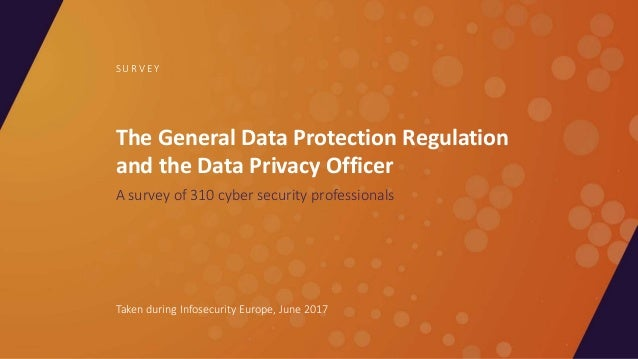 The General Data Protection Regulation and the Data Privacy Officer A survey of 310 cyber security professionals S U R V E...