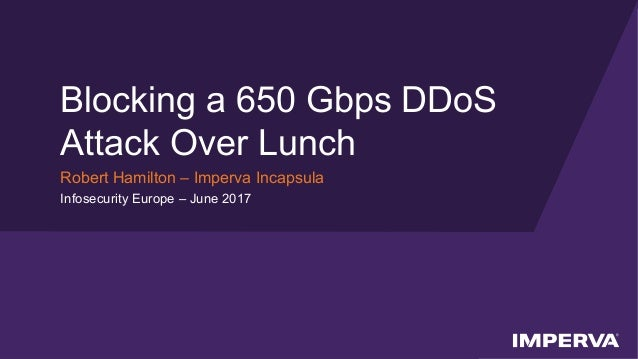 © 2017 Imperva, Inc. All rights reserved. Blocking a 650 Gbps DDoS Attack Over Lunch Robert Hamilton – Imperva Incapsula I...