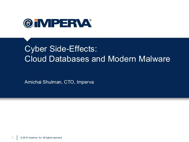 Cyber Side-Effects: Cloud Databases and Modern Malware Amichai Shulman, CTO, Imperva  1  © 2014 Imperva, Inc. All rights r...