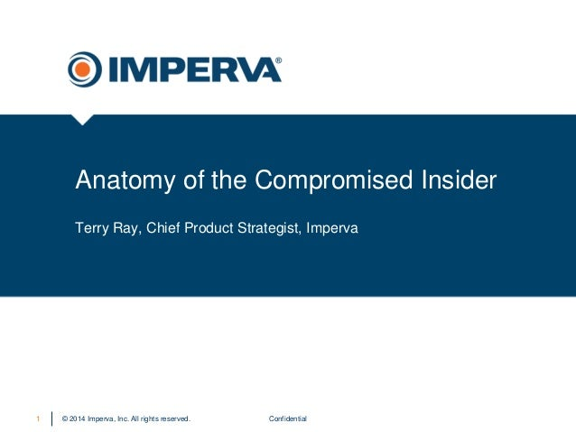 © 2014 Imperva, Inc. All rights reserved.  Anatomy of the Compromised Insider  Confidential  1  Terry Ray, Chief Product S...