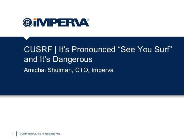 "© 2014 Imperva, Inc. All rights reserved. CUSRF | It's Pronounced ""See You Surf"" and It's Dangerous Amichai Shulman, CTO, ..."