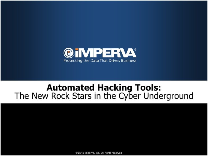 Automated Hacking Tools:The New Rock Stars in the Cyber Underground              © 2012 Imperva, Inc. All rights reserved.