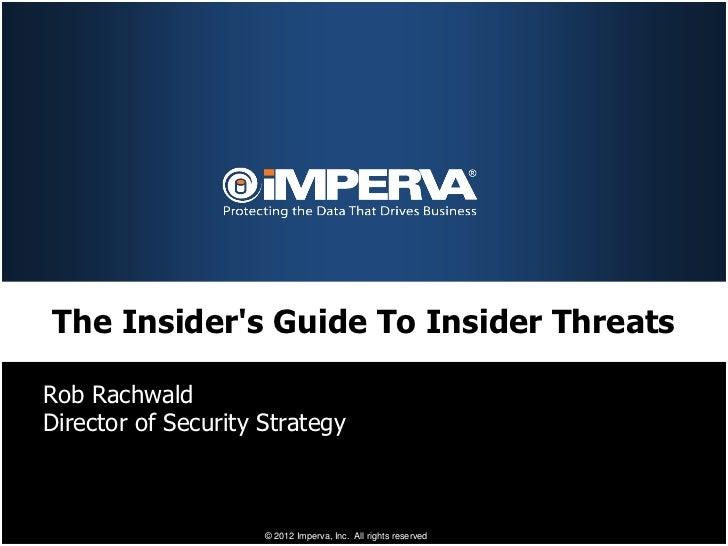 The Insiders Guide To Insider ThreatsRob RachwaldDirector of Security Strategy                     © 2012 Imperva, Inc. Al...