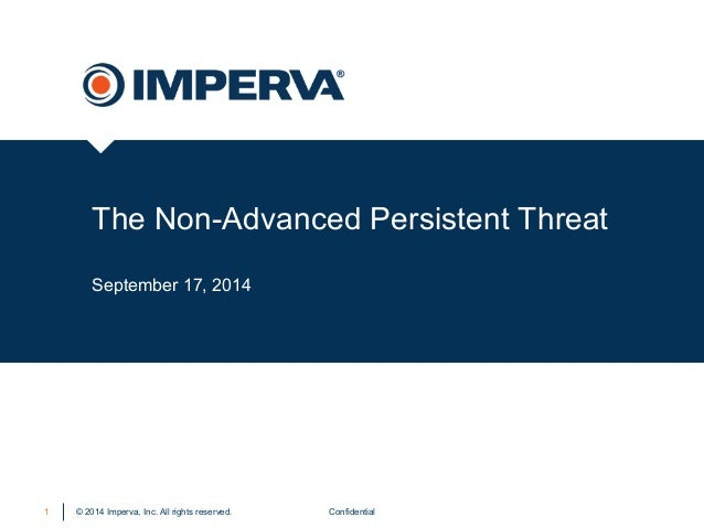 The Non-Advanced Persistent Threat  September 17, 2014  © 2014 Imperva, Inc. All rights reserved.  1 Confidential