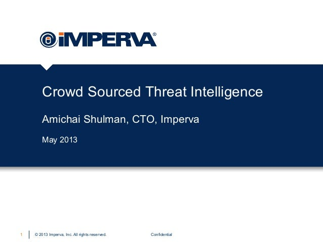 © 2013 Imperva, Inc. All rights reserved.Crowd Sourced Threat IntelligenceAmichai Shulman, CTO, ImpervaConfidential1May 2013
