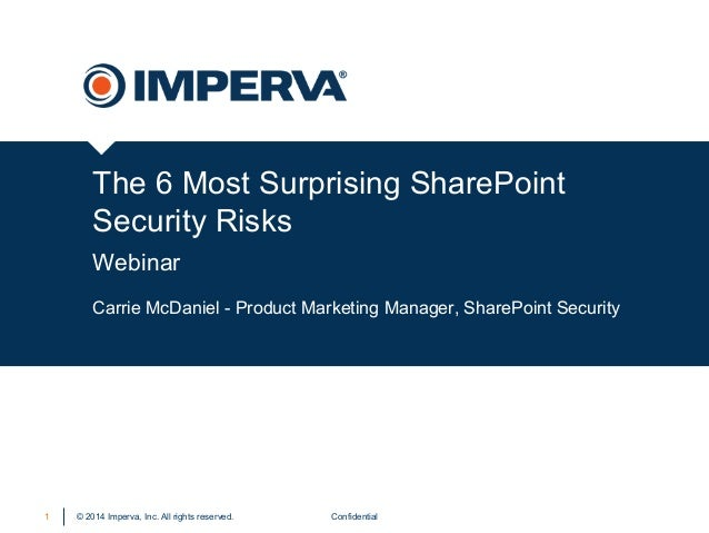 © 2014 Imperva, Inc. All rights reserved. The 6 Most Surprising SharePoint Security Risks Webinar Confidential1 Carrie McD...