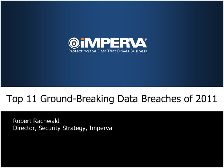 Top 11 Ground-Breaking Data Breaches of 2011 Robert Rachwald Director, Security Strategy, Imperva