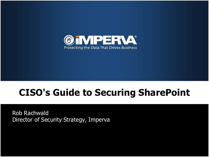CISOs Guide to Securing SharePointRob RachwaldDirector of Security Strategy, Imperva