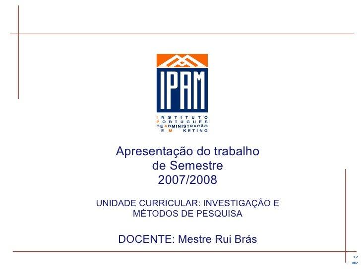 Apresentação  do trabalho de Semestre 2007/2008 UNIDADE CURRICULAR: INVESTIGAÇÃO E MÉTODOS DE PESQUISA DOCENTE: Mestre Rui...