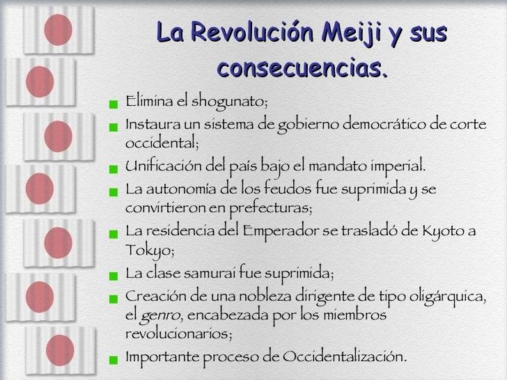 La Revolución Meiji y sus consecuencias. <ul><li>Elimina el shogunato; </li></ul><ul><li>Instaura un sistema de gobierno d...