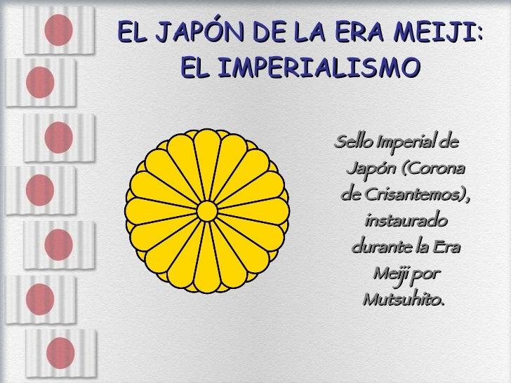 EL JAPÓN DE LA ERA MEIJI: EL IMPERIALISMO <ul><li>Sello Imperial de Japón (Corona de Crisantemos), instaurado durante la E...