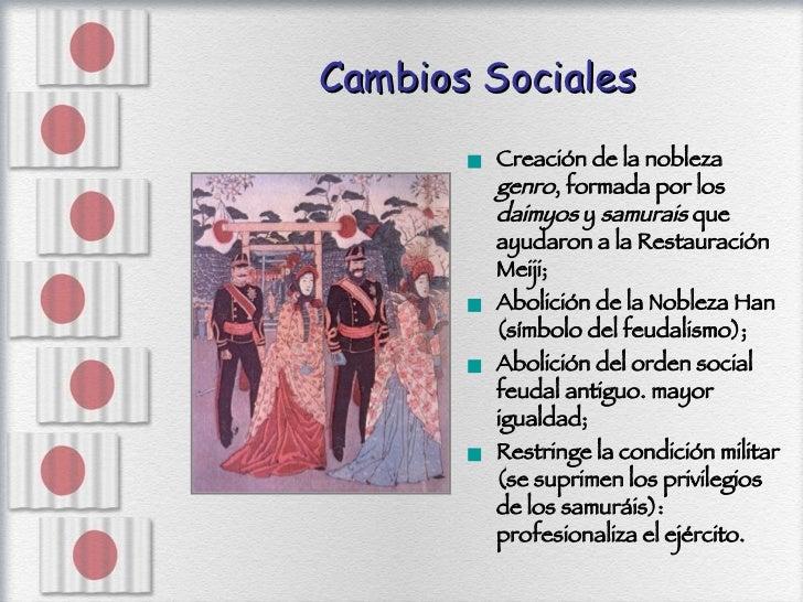 Cambios Sociales <ul><li>Creación de la nobleza  genro , formada por los  daimyos  y  samurais  que ayudaron a la Restaura...