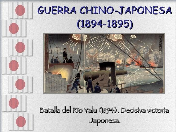 GUERRA CHINO-JAPONESA (1894-1895) <ul><li>Batalla del Río Yalu (1894). Decisiva victoria  </li></ul><ul><li>Japonesa. </li...