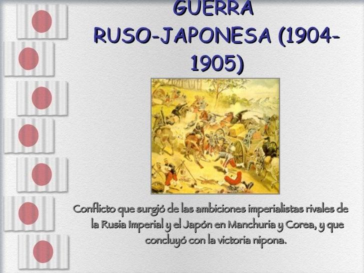 GUERRA  RUSO-JAPONESA (1904-1905) <ul><li>Conflicto que surgió de las ambiciones imperialistas rivales de la Rusia Imperia...