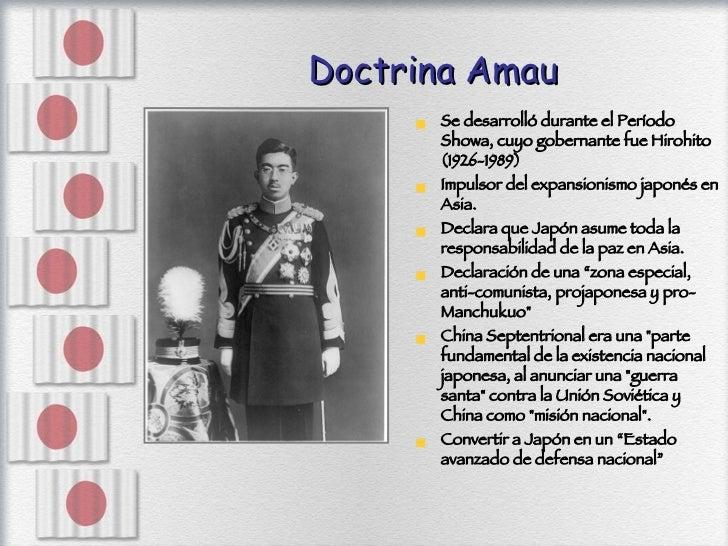 Doctrina Amau <ul><li>Se desarrolló durante el Período Showa, cuyo gobernante fue Hirohito (1926-1989) </li></ul><ul><li>I...
