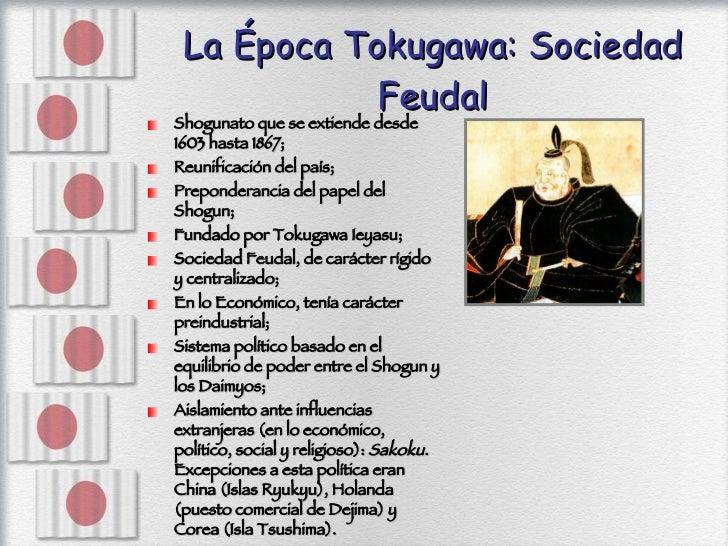 La Época Tokugawa: Sociedad Feudal <ul><li>Shogunato que se extiende desde 1603 hasta 1867; </li></ul><ul><li>Reunificació...