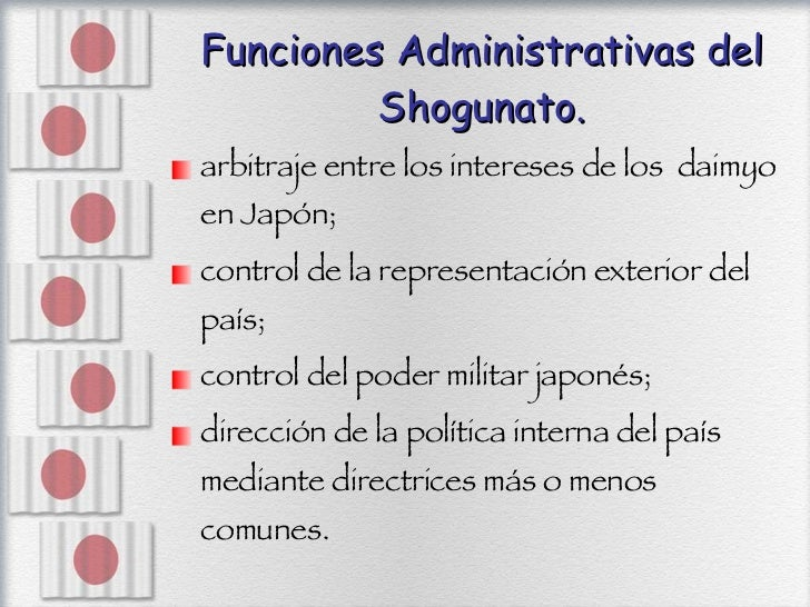 Funciones Administrativas del Shogunato. <ul><li>arbitraje entre los intereses de los   daimyo en Japón;  </li></ul><ul><l...