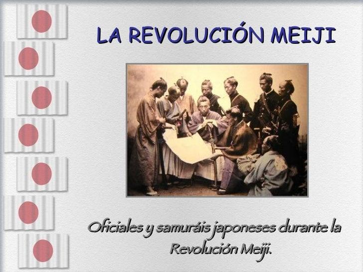 LA REVOLUCIÓN MEIJI <ul><li>Oficiales y samuráis japoneses durante la Revolución Meiji. </li></ul>