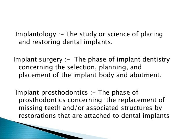 Implant dentistry:- The selection, planning, development, placement, and maintenance of restoration(s) using dental implan...