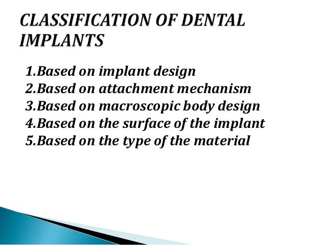  Endosseous implants ◦ blade like ◦ Pins ◦ Cylindrical (hollow and solid) ◦ Disklike ◦ Screw shaped ◦ Tapered and screw s...