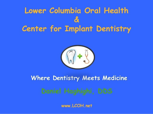 Where Dentistry Meets Medicine Daniel Haghighi, DDS www.LCOH.net Lower Columbia Oral Health & Center for Implant Dentistry