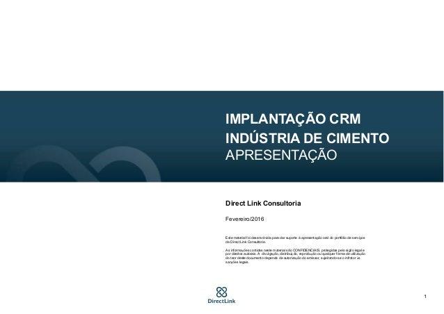 1 IMPLANTAÇÃO CRM INDÚSTRIA DE CIMENTO APRESENTAÇÃO Direct Link Consultoria Fevereiro/2016 Este material foi desenvolvida ...